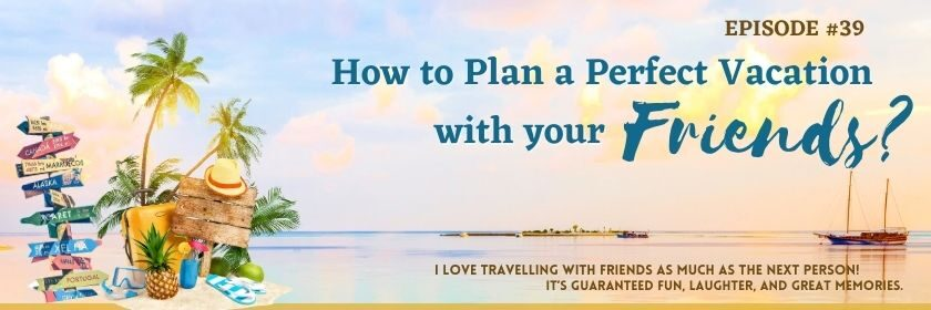 How to Plan a Perfect Vacation with your Friends