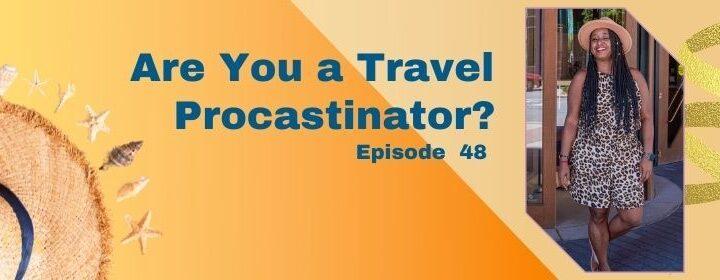 Episode 48: Are You a Travel Procrastinator?
