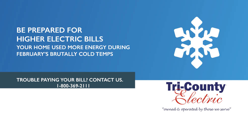 Graphic displaying Be Prepared for Higher Electric Bills Your Home Used More Energy During February's brutally cold temps. Trouble paying your Bill? Contact us 1-800-369-2111 with Tri County Electric logo