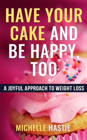Have Your Cake and Be Happy, Too: A Joyful Approach to Weight Loss, weight loss book, Have your cake Michelle Hastie
