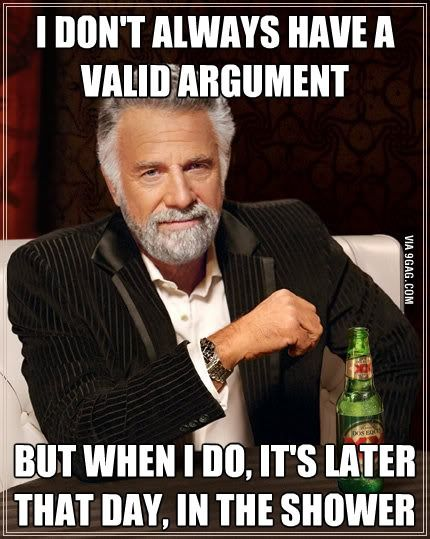 I don't always have a valid argument. But when I do, it's later that day, in the shower.