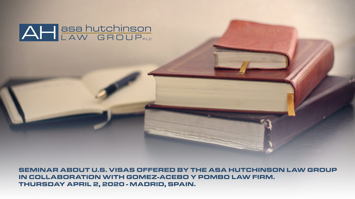 SEMINAR ABOUT U.S. VISAS OFFERED BY THE ASA HUTCHINSON LAW GROUP IN COLLABORATION WITH THE LAW FIRM GOMEZ-ACEBO Y POMBO SPEAKERS: Partners of The Asa Hutchinson Law Group: Asa Hutchinson III