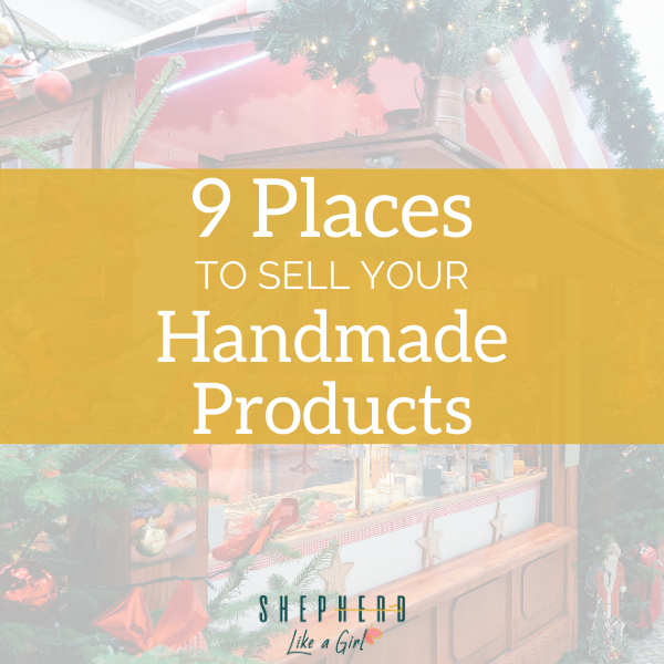 9 Places to Sell Your Handmade Products | Shepherd Like A Girl Amika Ryan