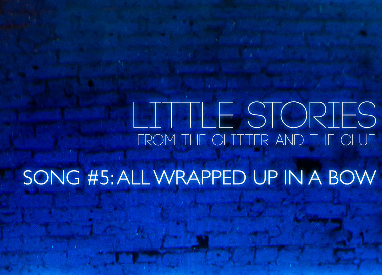 Little Stories from the Glitter and the Glue   Song #5: All Wrapped Up in a Bow
