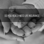 Do you REALLY need life insurance?