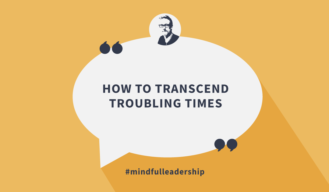 How to Transcend Troubling Times
