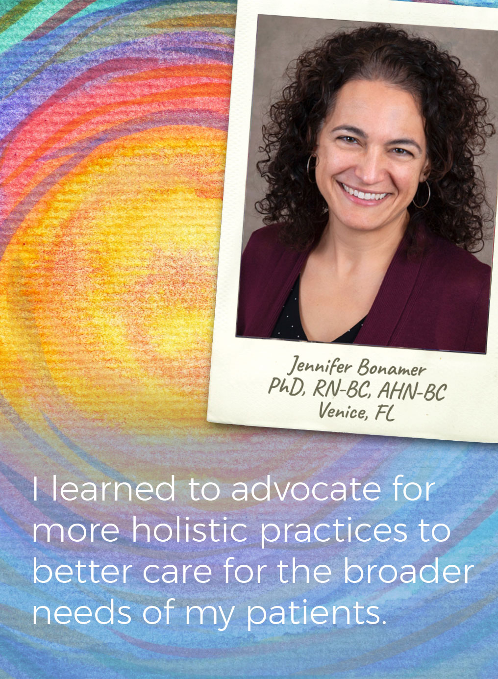 I learned to advocate for more holistic practices to better care for the broader needs of mu patients. Jennifer Bonamer PhD, RN-BC, AHN-BC, Venice, FL