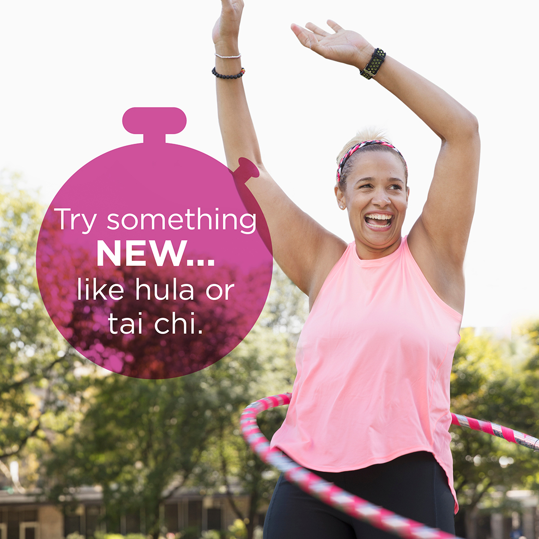 Try something NEW. Like hula or tai chi.