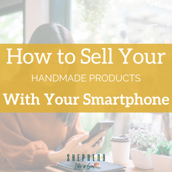 How to Sell Your Handmade Products by Just Using Video on Your Smartphone   Shepherd Like A Girl Amika Ryan