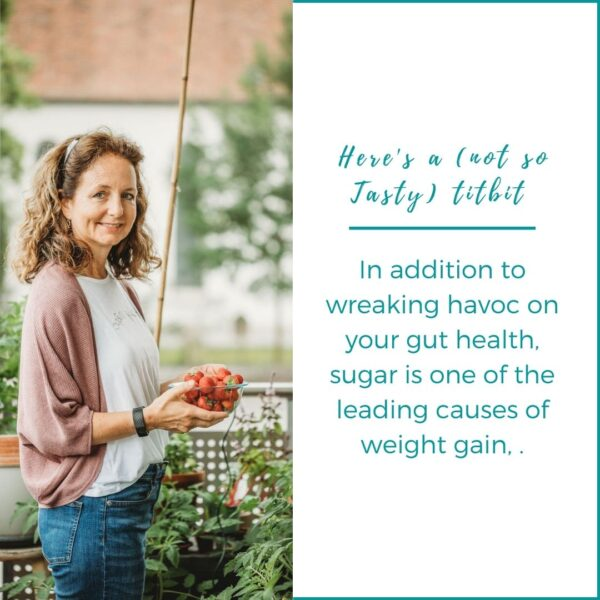 sugar is one of the leading causes of weight gain, in addition to wreaking havoc on your gut health.