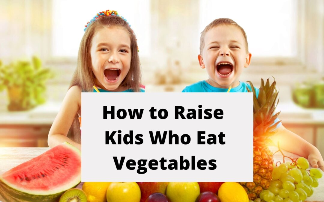 How To Raise Kids Who Eat Vegetables