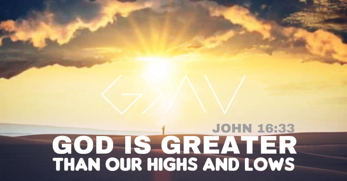 God is greater than our highs and lows