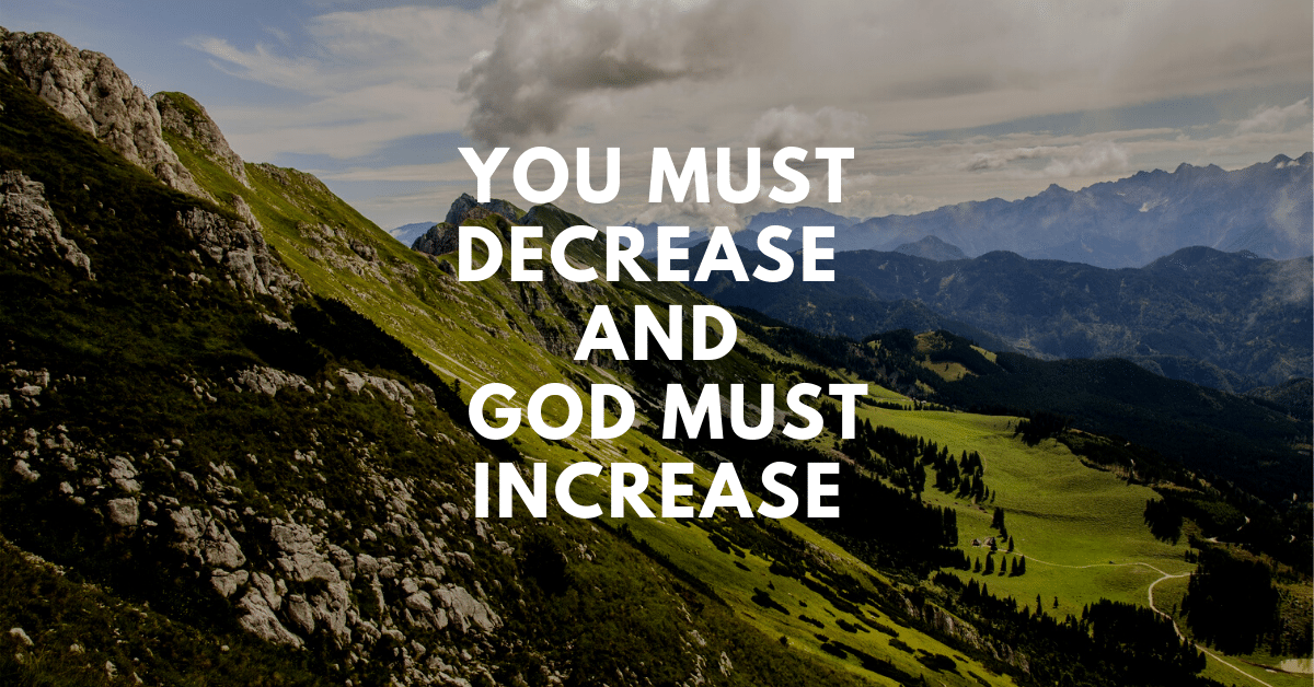 You must decrease & God must increase.