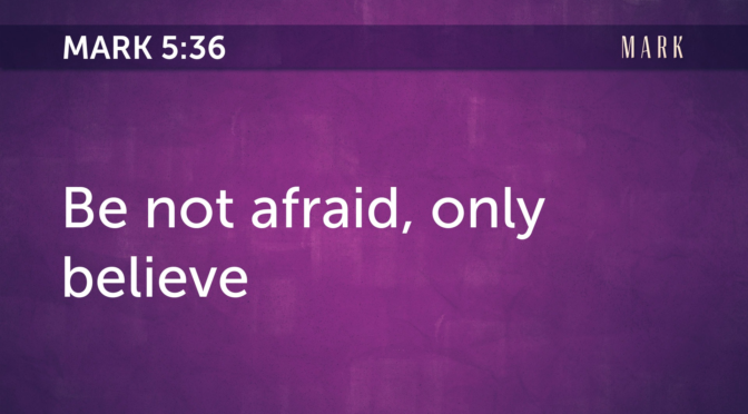 Be not afraid, only believe