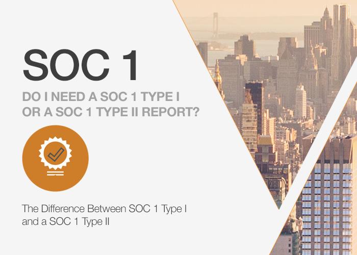 Do I need a SOC 1 Type I or a SOC 1 Type II Report?