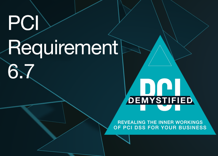 PCI Requirement 6.7 – Ensure Policies and Procedures for Developing and Maintaining Secure Systems and Applications Are Documented, in Use, and Known to all Affected Parties