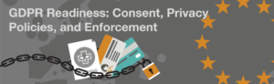 GDPR Readiness: Consent, Privacy Policies, and Enforcement