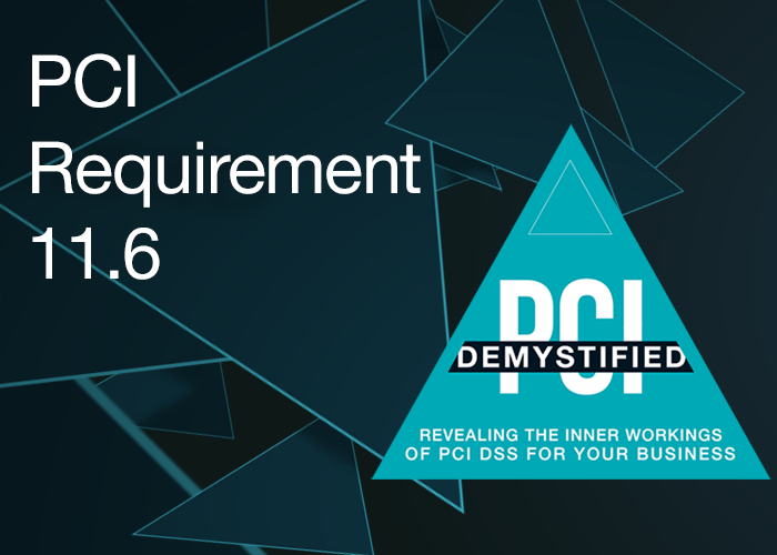 PCI Requirement 11.6 – Ensure Security Policies and Procedures for Security Monitoring and Testing are Documented, in Use, and Known to All Affected Parties