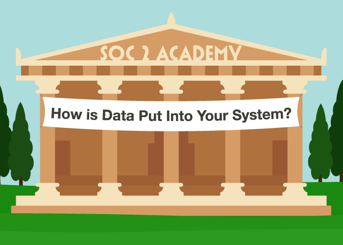 SOC 2 Academy: How is Data Put Into Your System?