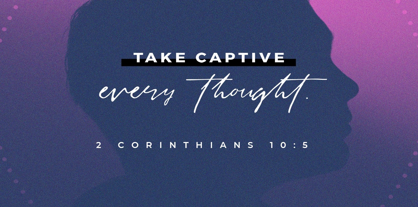 May 27: Take Captive Every Thought, Pt. 9