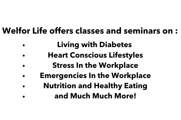 Welfor Life offers classes and seminars on _ Living with Diabetes Heart Conscious LifestylesStress In the WorkplaceEmergencies In the WorkplaceNutrition and Healthy Eatingand Much Much More!