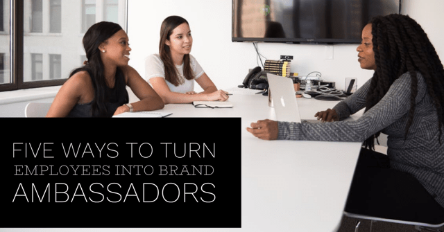 Five Ways to Turn Employees into Brand Ambassadors