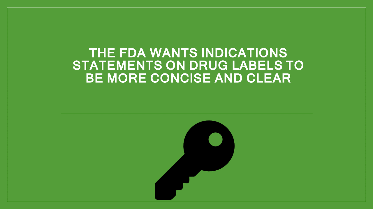 Key - FDA wants Indications statements on drug labels to be more concise and clear