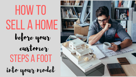 How To Sell A Home Before Your Customer Steps A Foot Into Your Model