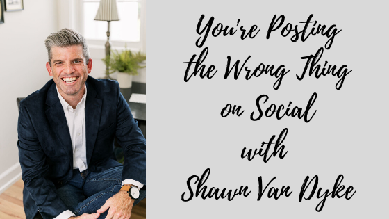 Episode #79: You're Posting the Wrong Thing on Social with Shawn Van Dyke