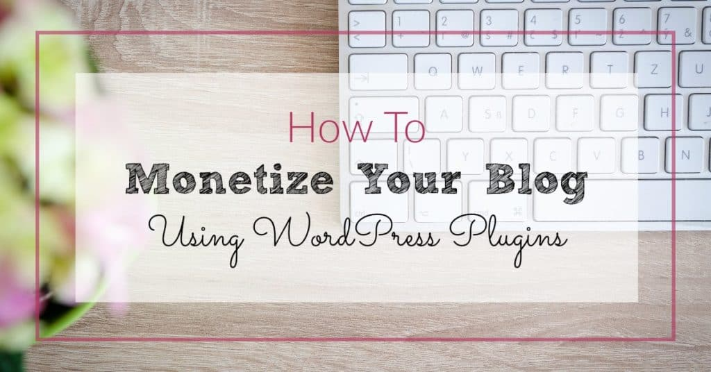 """Keyboard in the background with the wording: How to Monetize Your Blog Using WordPress PlugIns"""""""
