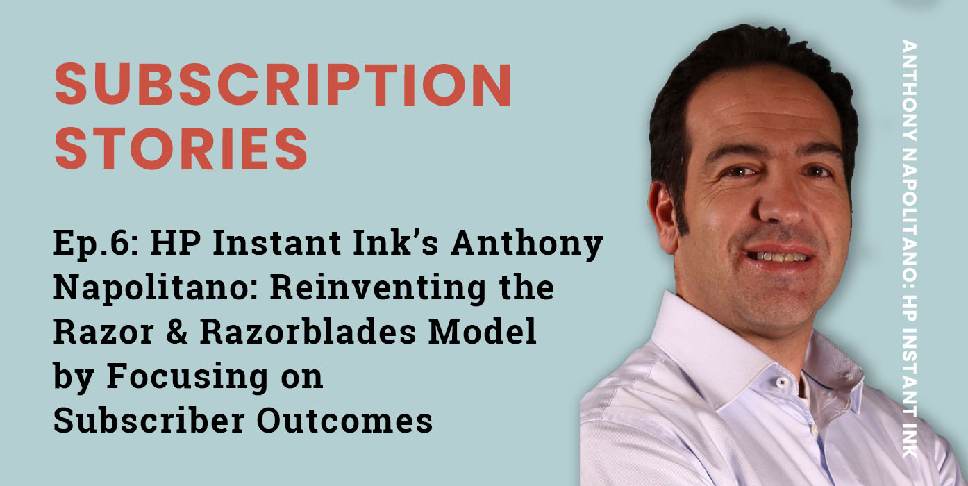 Ep.6 – HP Instant Ink's Anthony Napolitano: Reinventing the Razor & Razorblades Model by Focusing on Subscriber Outcomes