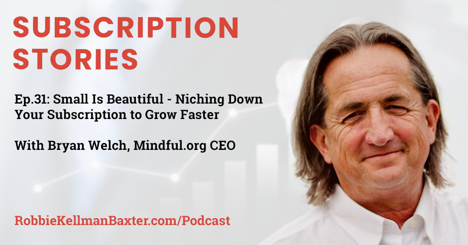 Small Is Beautiful – Niching Down Your Subscription to Grow Faster with Mindful.org CEO Bryan Welch