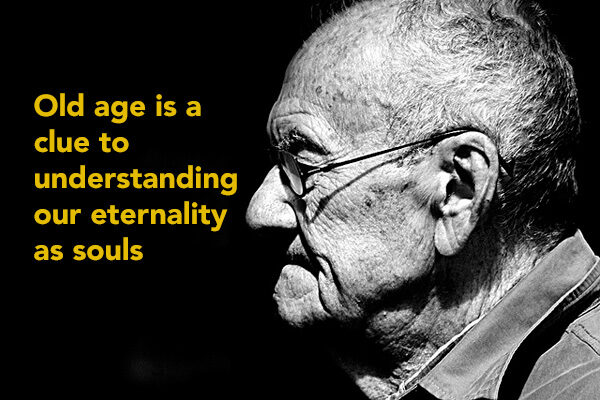 Old Age is a Clue to Understanding Our Real Nature as Eternal Souls