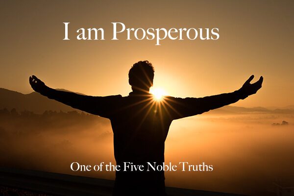 I AM PROSPEROUS – One of the five noble truths