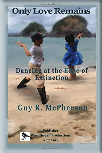 Only Love Remains: Dancing at the Edge of Extinction Kindle Edition, by Guy McPherson.