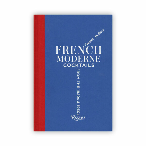 French Moderne: Cocktails form the 1920s & 1930s by Franck Audoux for Rizzoli New York