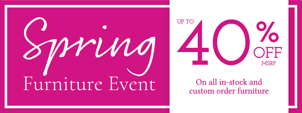 Spring Furniture Event - Up to 40% Off in-stock and custom orders