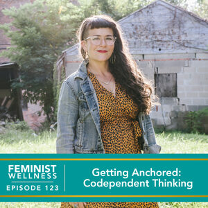 Feminist Wellness with Victoria Albina   Getting Anchored: Codependent Thinking