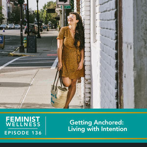 Feminist Wellness with Victoria Albina | Getting Anchored: Living with Intention
