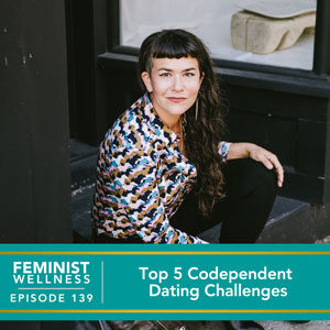 Feminist Wellness with Victoria Albina   Top 5 Codependent Dating Challenges