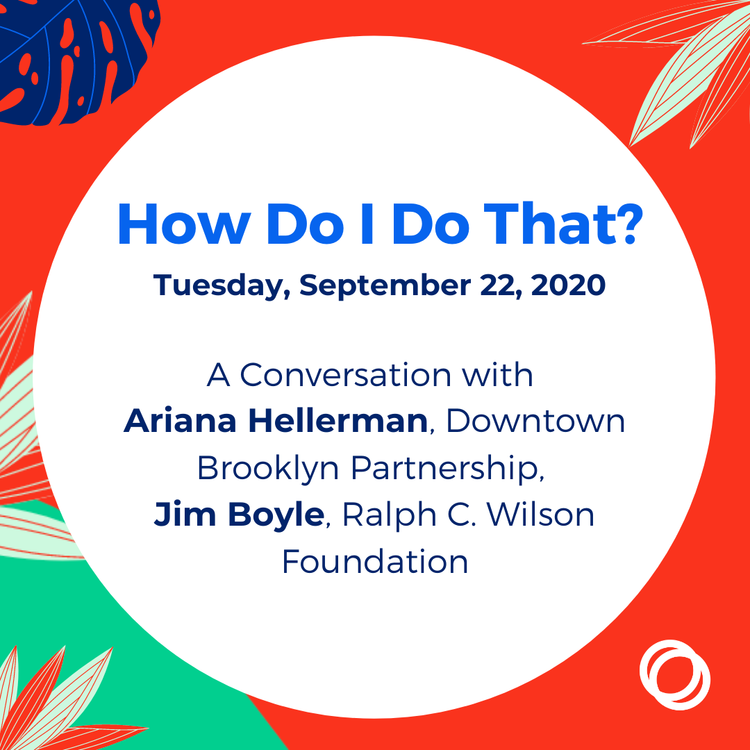 How Do I Do That? A Conversation with Ariana Hellerman, Downtown Brooklyn Partnership, and Jim Boyle, Ralph C. Wilson Foundation DATE: Tuesday, September 22, 2020 TIME: 11:00 – 11:30 am EST COST: Free