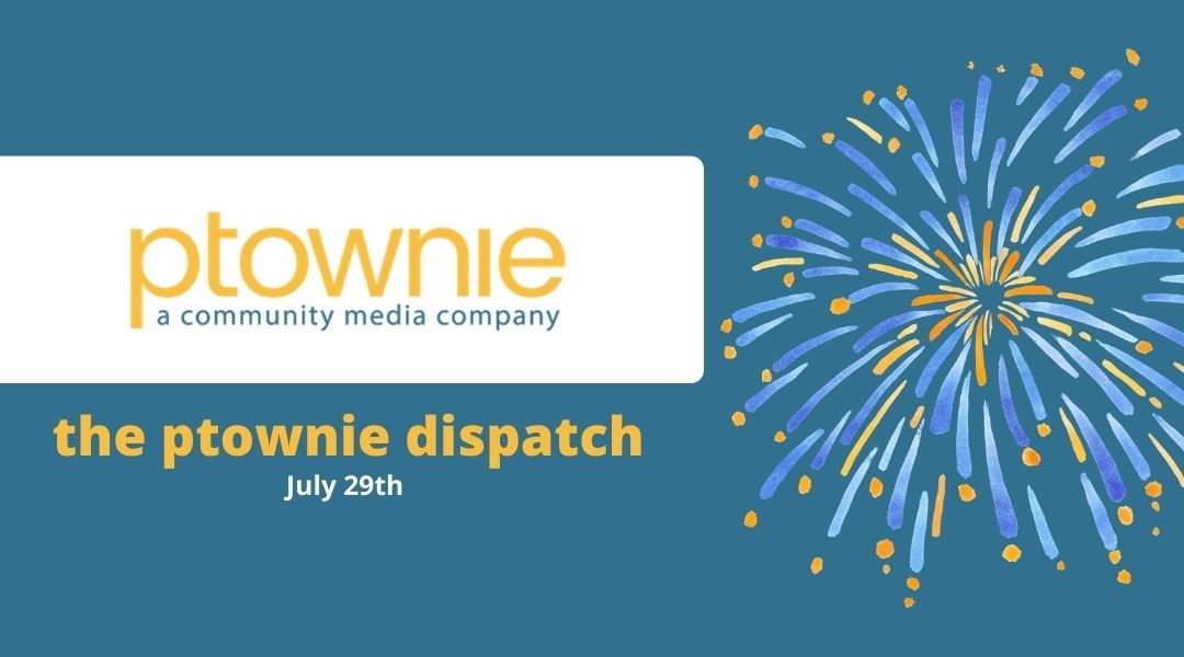 July 29, 2021. the ptownie dispatch!