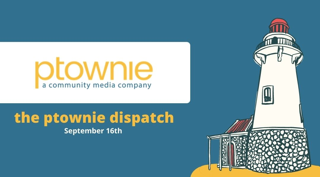 September 16, 2021. the ptownie dispatch!