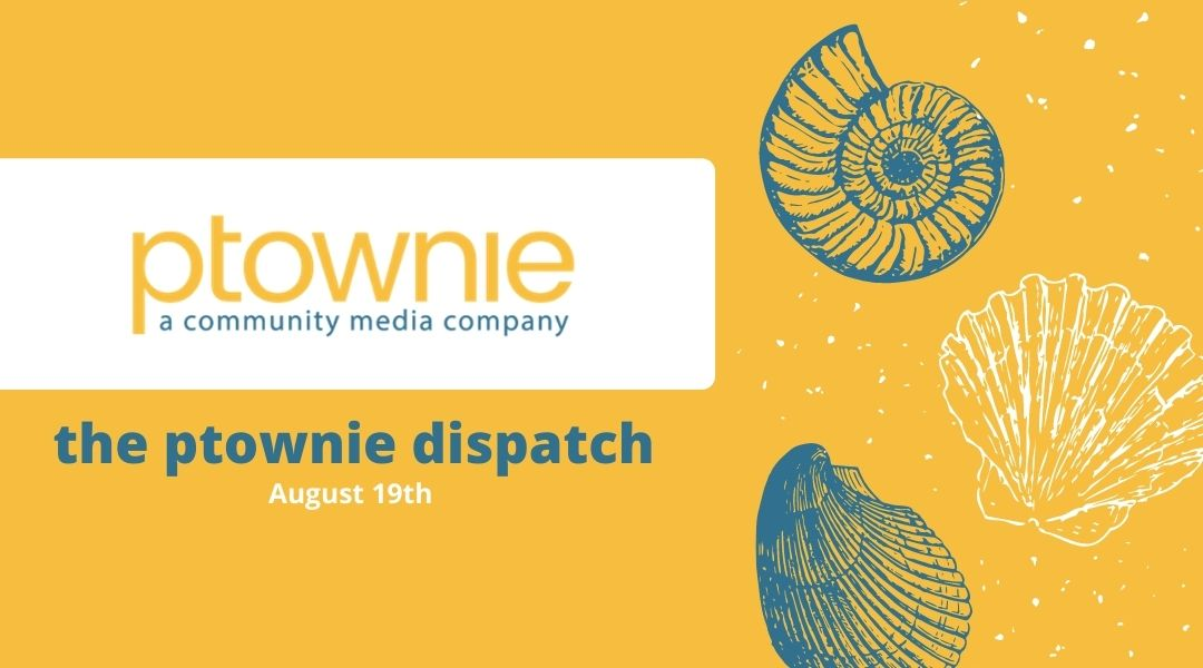 August 19, 2021. the ptownie dispatch!