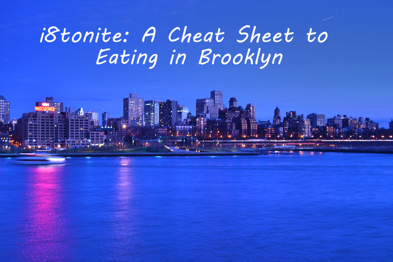 i8tonite: A Cheat Sheet to Eating in Brooklyn