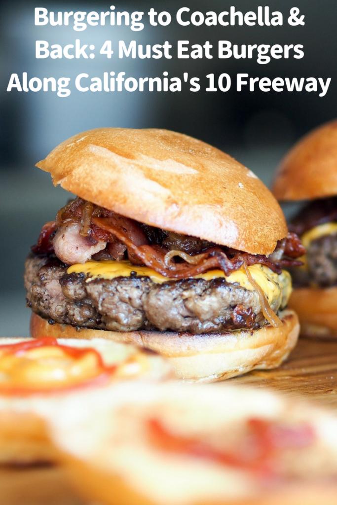 Burgering to Coachella & Back: 4 Must Eat Burgers Along California's 10 Freeway