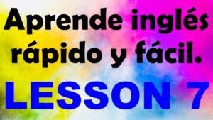 APRENDE INGLÉS americano rápido y fácil Lección 7