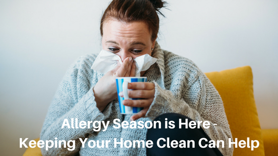 Allergy Season is Here - Keeping Your Home Clean Can Help