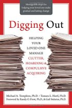 Digging Out: Helping Your Loved One Manage Clutter, Hoarding, and Compulsive Acquiring By Michael A. Tompkins, Tamara L. Hartl