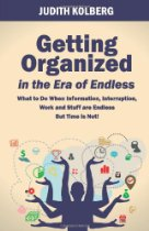 Getting Organized in the Era of Endless: What To Do When Information, Interruption, Work and Stuff are Endless But Time is Not! by Judith Kolberg